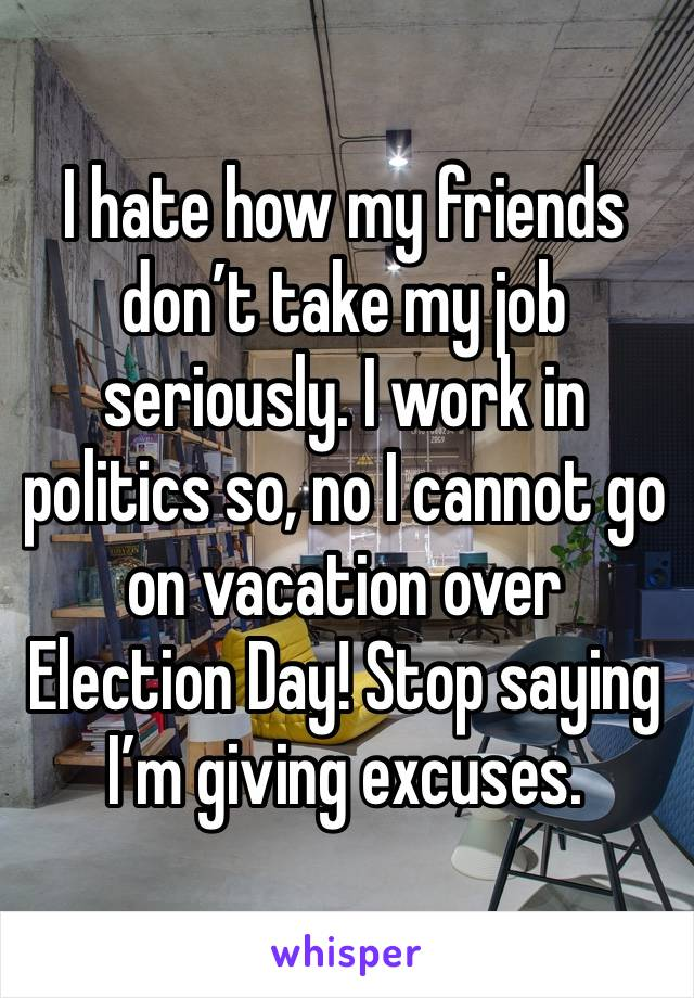 I hate how my friends don't take my job seriously. I work in politics so, no I cannot go on vacation over Election Day! Stop saying I'm giving excuses.