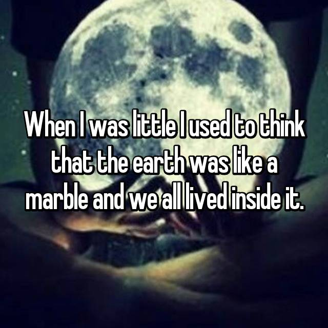 When I was little I used to think that the earth was like a marble and we all lived inside it.
