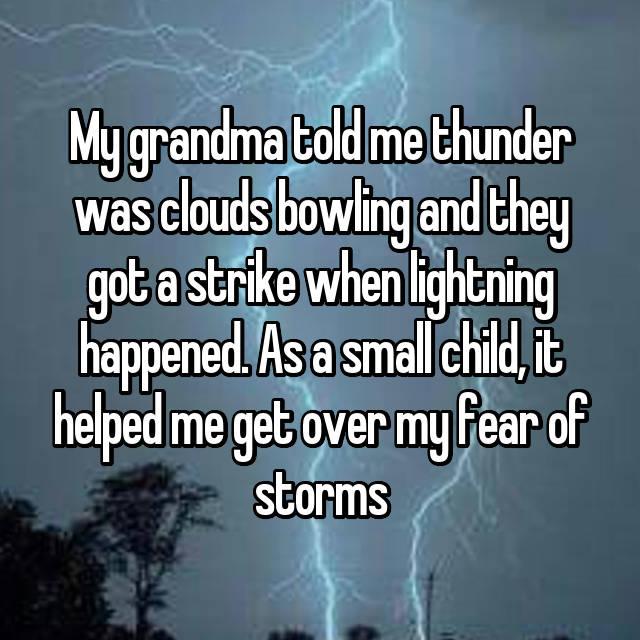 My grandma told me thunder was clouds bowling and they got a strike when lightning happened. As a small child, it helped me get over my fear of storms