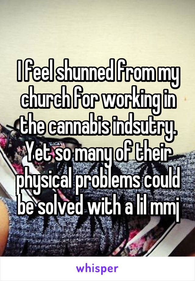 I feel shunned from my church for working in the cannabis indsutry. Yet so many of their physical problems could be solved with a lil mmj