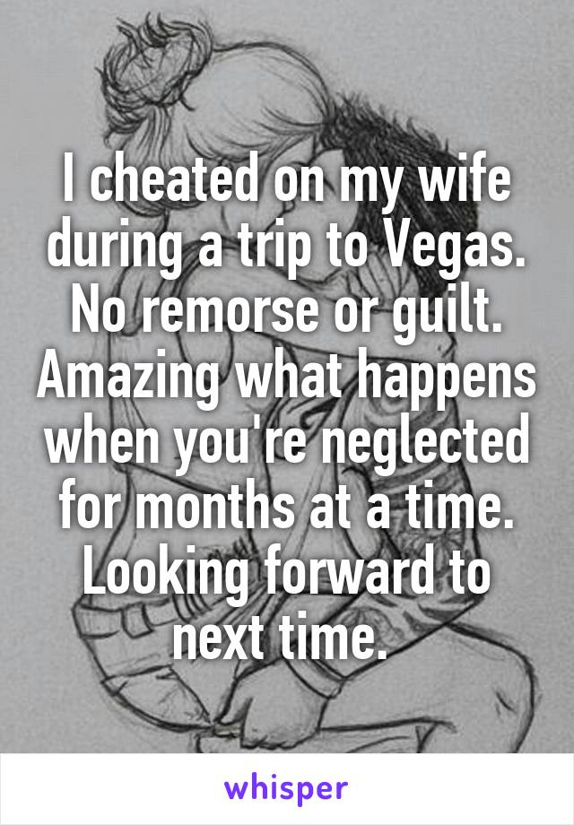 I cheated on my wife during a trip to Vegas. No remorse or guilt. Amazing what happens when you're neglected for months at a time. Looking forward to next time.