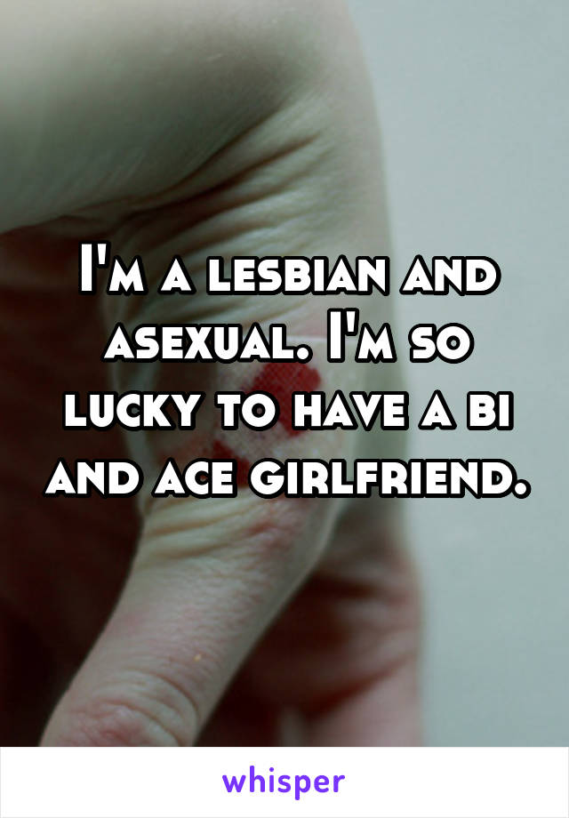 I'm a lesbian and asexual. I'm so lucky to have a bi and ace girlfriend.
