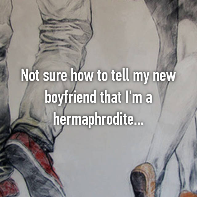 Not sure how to tell my new boyfriend that I'm a hermaphrodite...
