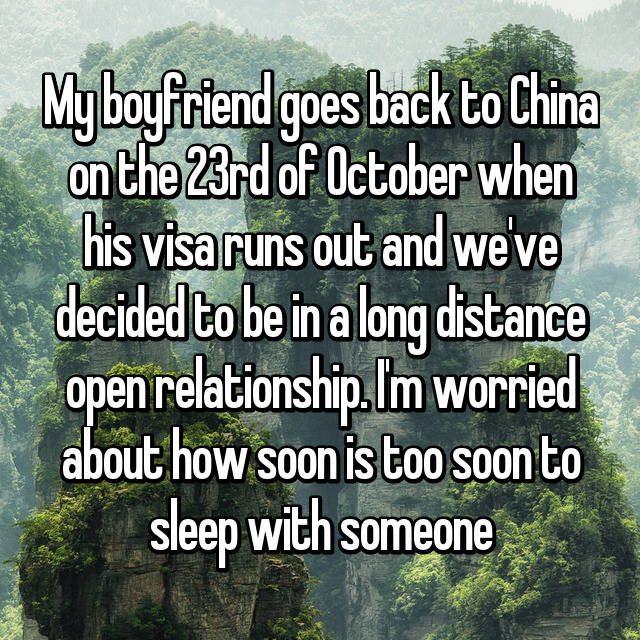 My boyfriend goes back to China on the 23rd of October when his visa runs out and we've decided to be in a long distance open relationship. I'm worried about how soon is too soon to sleep with someone