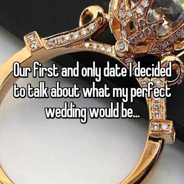 Our first and only date I decided to talk about what my perfect wedding would be...