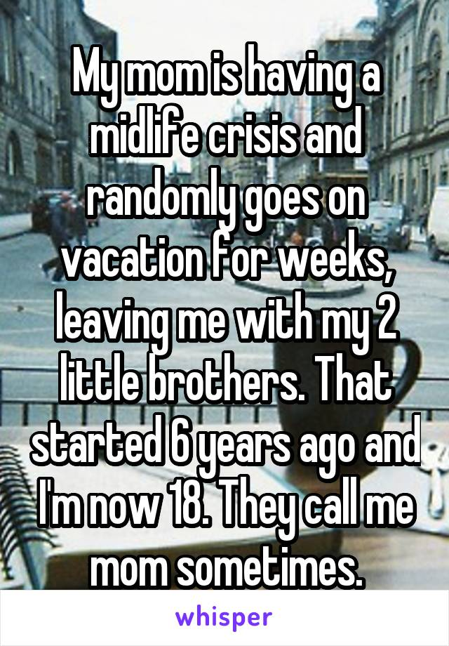 My mom is having a midlife crisis and randomly goes on vacation for weeks, leaving me with my 2 little brothers. That started 6 years ago and I'm now 18. They call me mom sometimes.