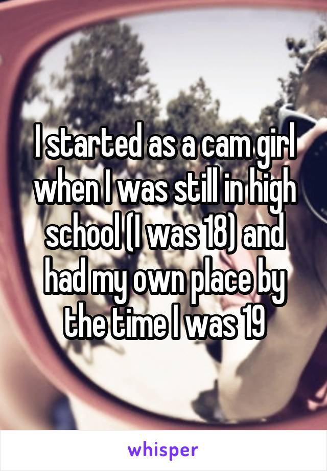 I started as a cam girl when I was still in high school (I was 18) and had my own place by the time I was 19