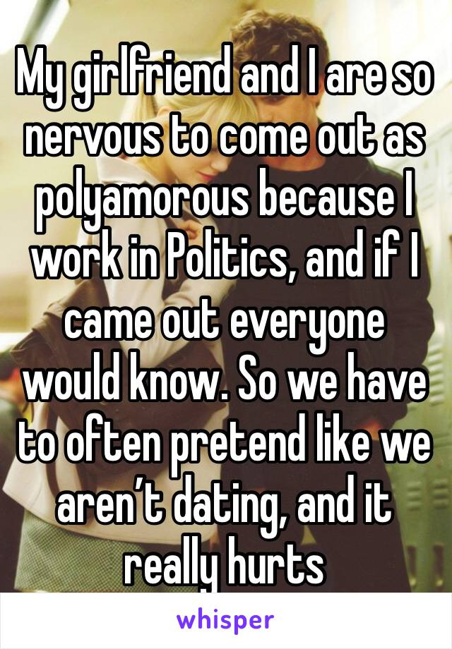 My girlfriend and I are so nervous to come out as polyamorous because I work in Politics, and if I came out everyone would know. So we have to often pretend like we aren't dating, and it really hurts