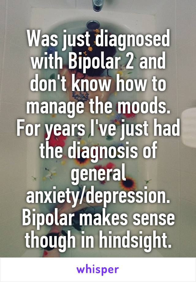 Was just diagnosed with Bipolar 2 and don't know how to manage the moods. For years I've just had the diagnosis of general anxiety/depression. Bipolar makes sense though in hindsight.