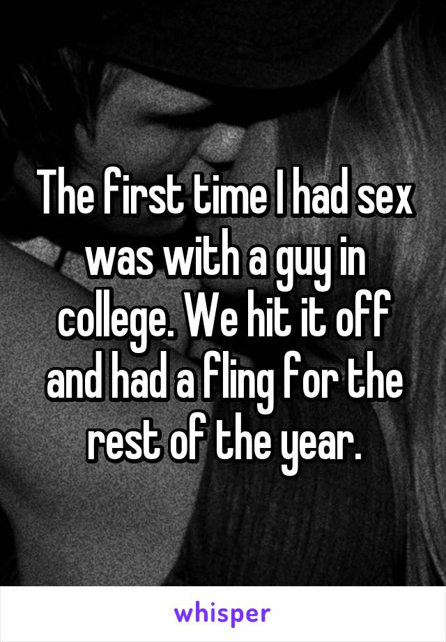 The first time I had sex was with a guy in college. We hit it off and had a fling for the rest of the year.