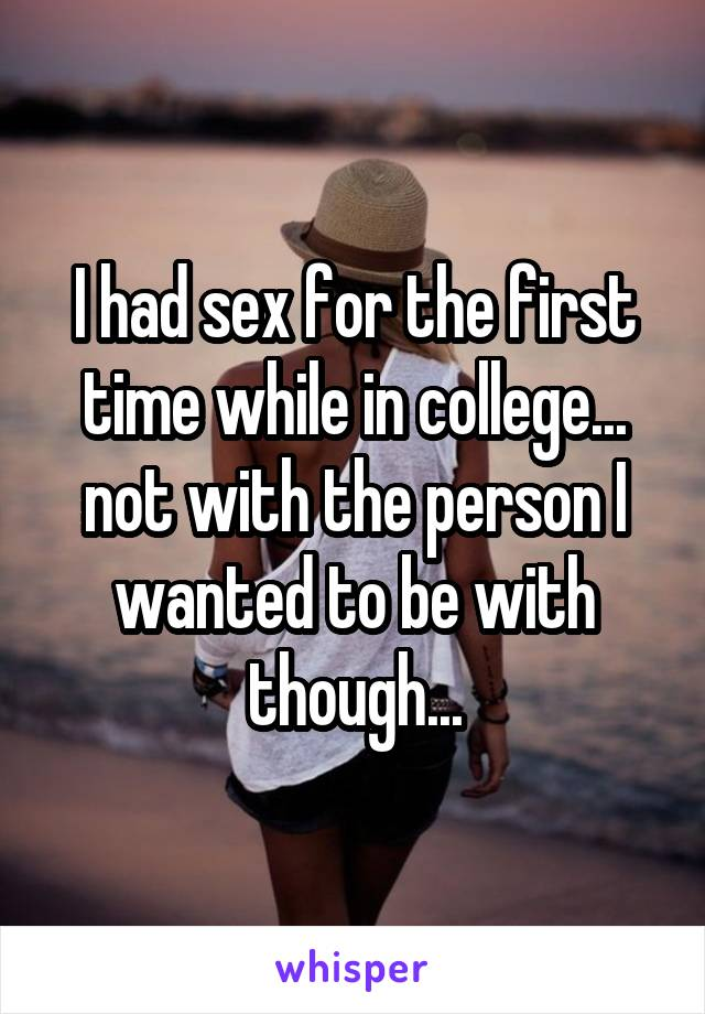 I had sex for the first time while in college... not with the person I wanted to be with though...