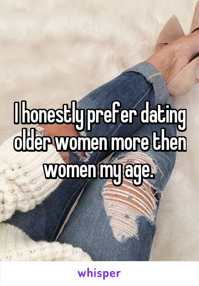I honestly prefer dating older women more then women my age.