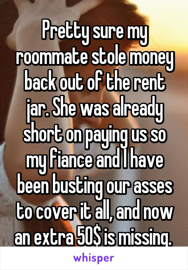 Pretty sure my roommate stole money back out of the rent jar. She was already short on paying us so my fiance and I have been busting our asses to cover it all, and now an extra 50$ is missing.