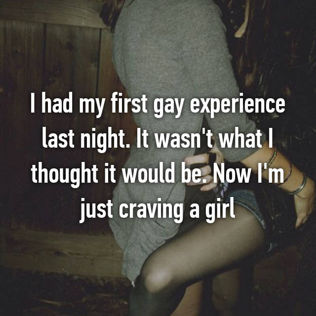 I had my first gay experience last night. It wasn't what I thought it would be. Now I'm just craving a girl