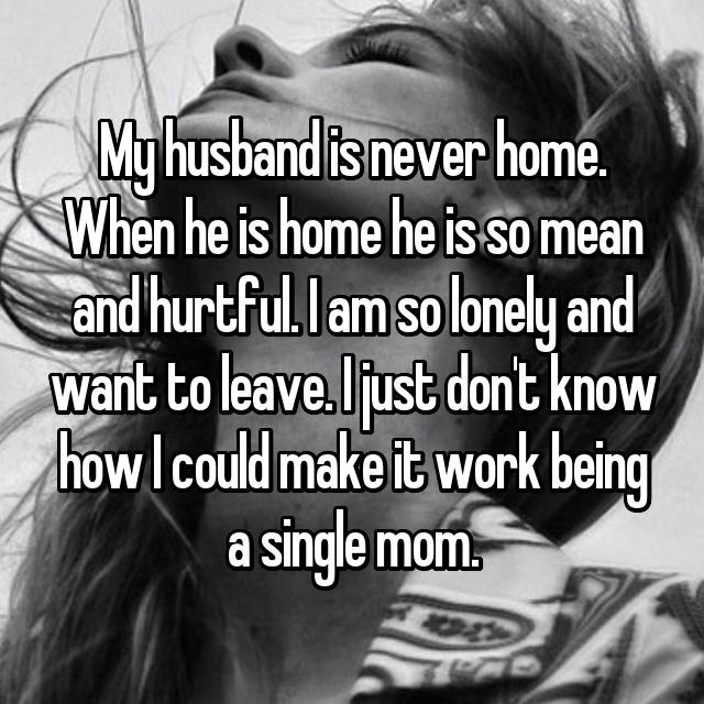 My husband is never home. When he is home he is so mean and hurtful. I am so lonely and want to leave. I just don't know how I could make it work being a single mom.