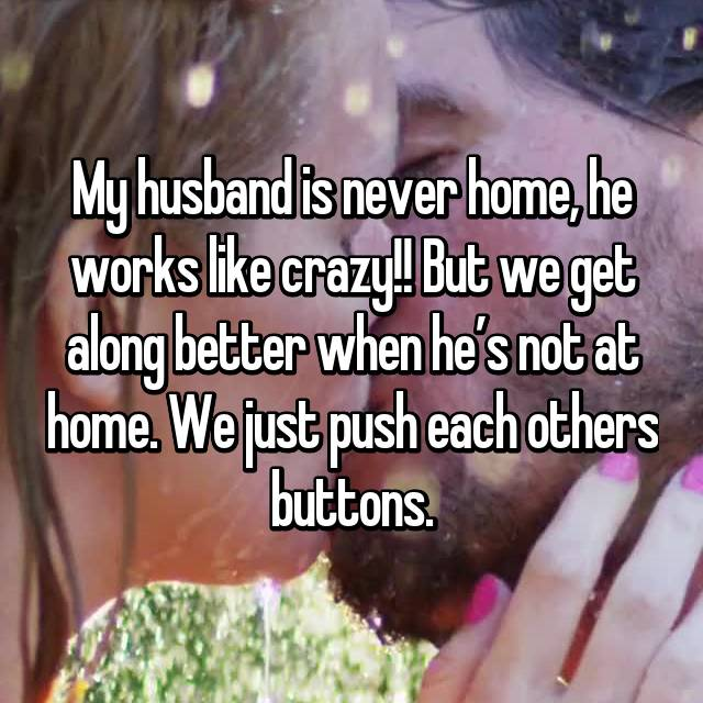 My husband is never home, he works like crazy!! But we get along better when he's not at home. We just push each others buttons.