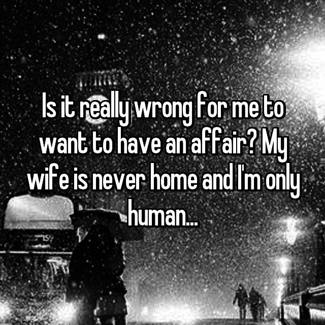 Is it really wrong for me to want to have an affair? My wife is never home and I'm only human...