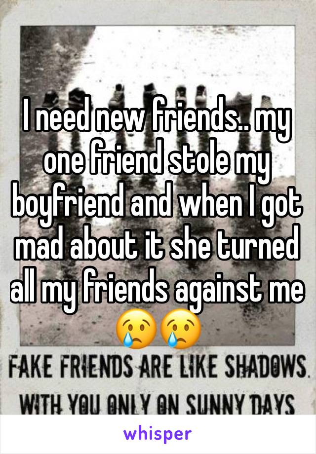 I need new friends.. my one friend stole my boyfriend and when I got mad about it she turned all my friends against me 😢😢