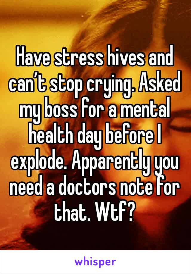 Have stress hives and can't stop crying. Asked my boss for a mental health day before I explode. Apparently you need a doctors note for that. Wtf?