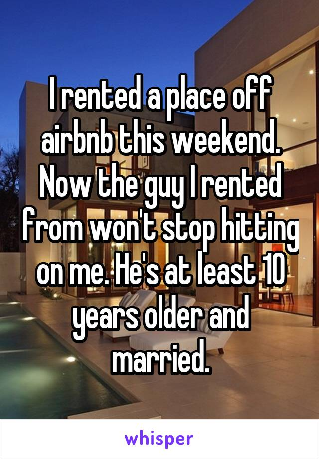 I rented a place off airbnb this weekend. Now the guy I rented from won't stop hitting on me. He's at least 10 years older and married.