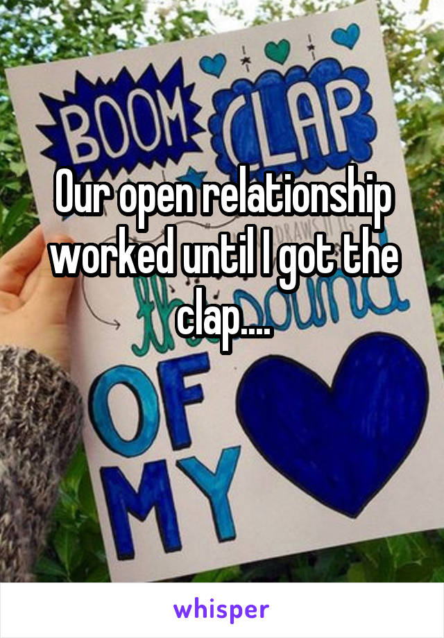 Our open relationship worked until I got the clap....
