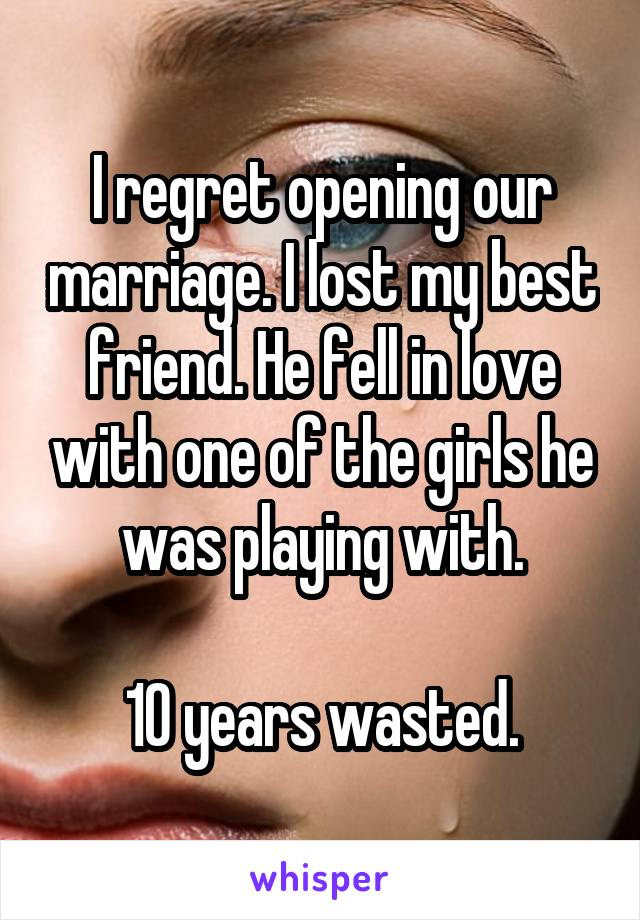 I regret opening our marriage. I lost my best friend. He fell in love with one of the girls he was playing with.  10 years wasted.