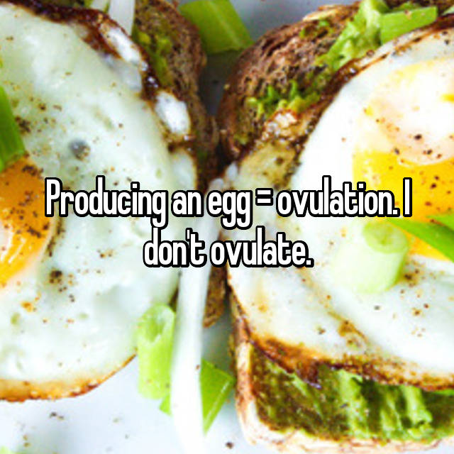 Producing an egg = ovulation. I don't ovulate.