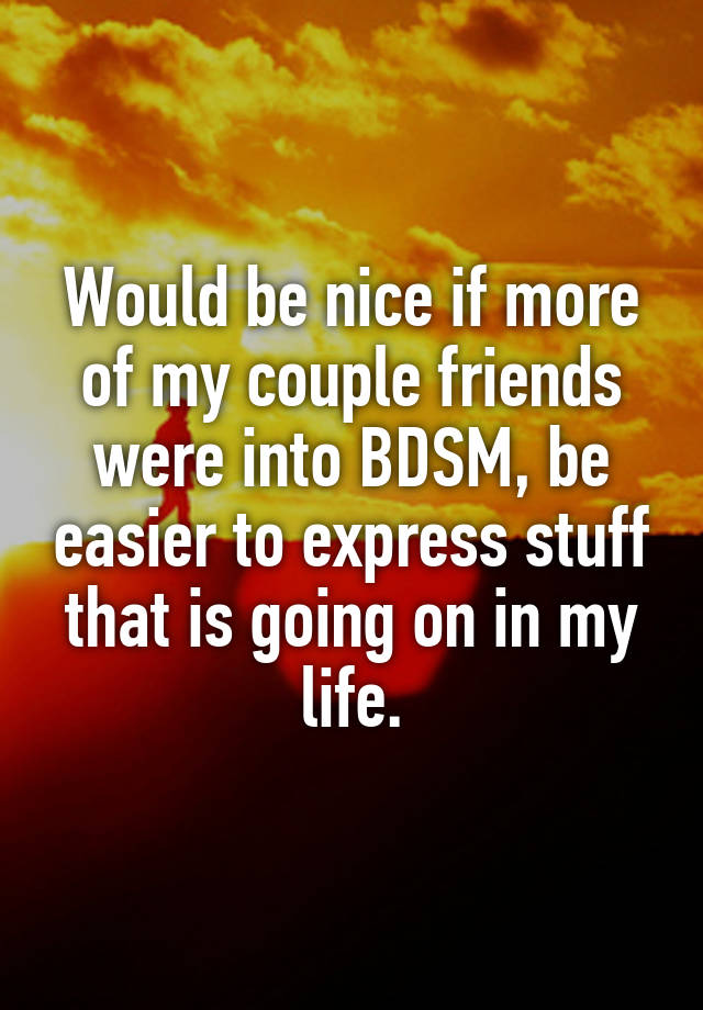 Would be nice if more of my couple friends were into BDSM, be easier to express stuff that is going on in my life.