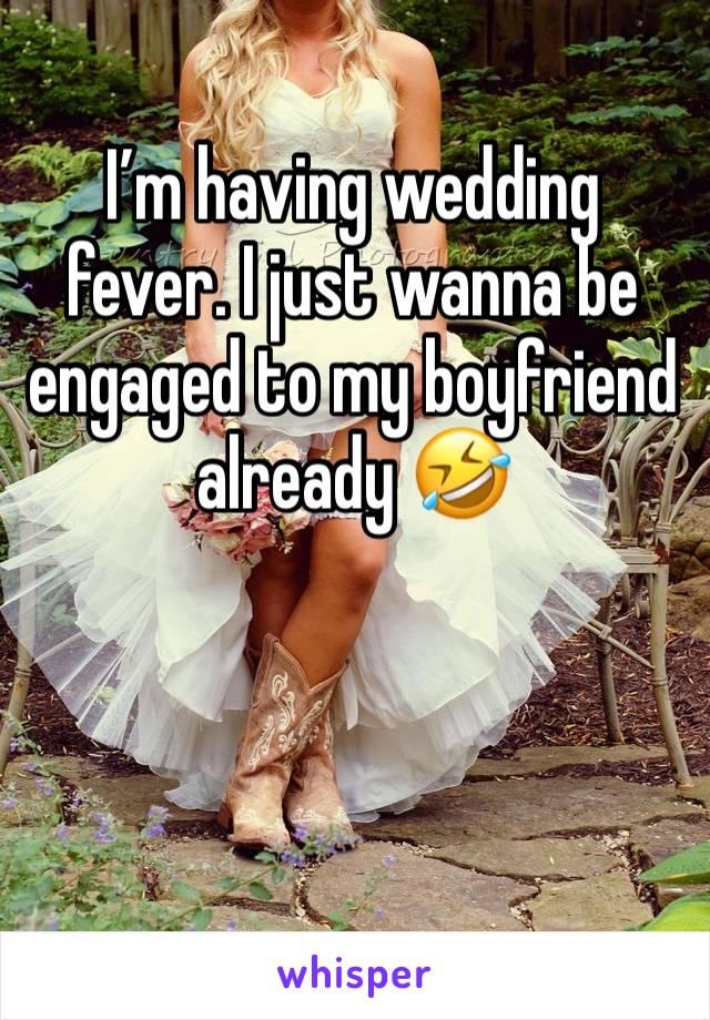 I'm having wedding fever. I just wanna be engaged to my boyfriend already 🤣
