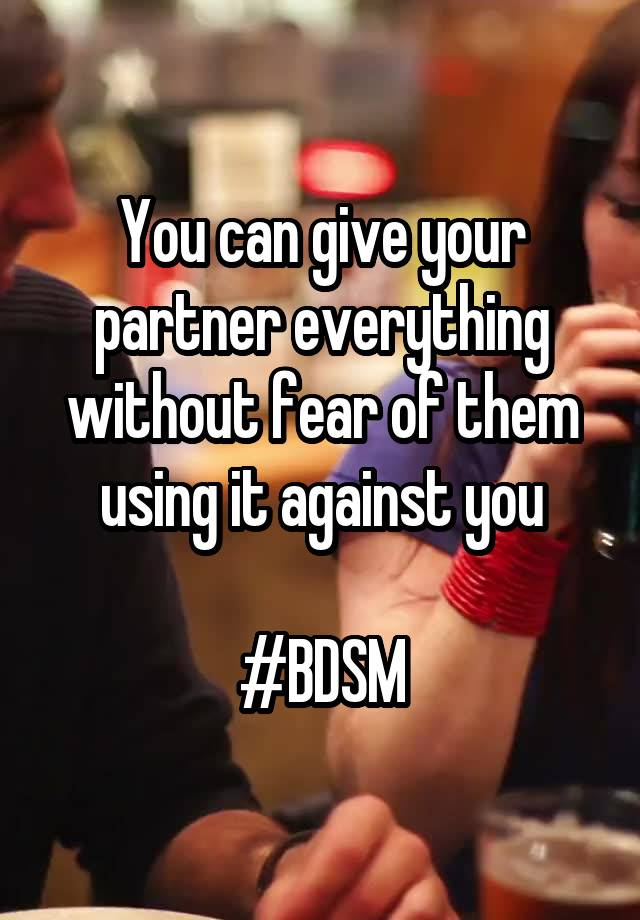 You can give your partner everything without fear of them using it against you  #BDSM