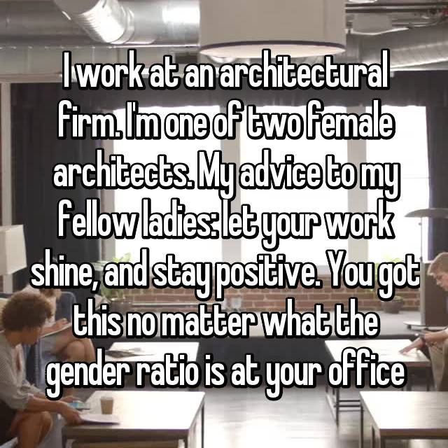 I work at an architectural firm. I'm one of two female architects. My advice to my fellow ladies: let your work shine, and stay positive. You got this no matter what the gender ratio is at your office
