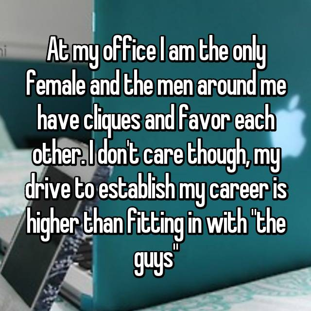 """At my office I am the only female and the men around me have cliques and favor each other. I don't care though, my drive to establish my career is higher than fitting in with """"the guys"""""""