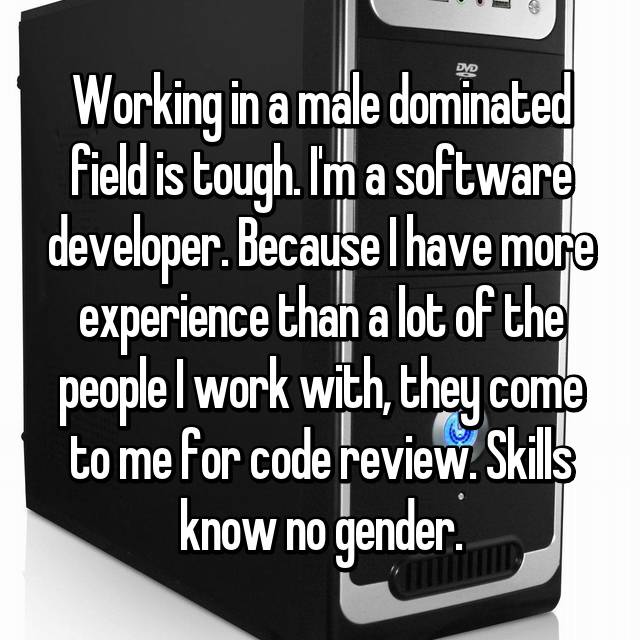 Working in a male dominated field is tough. I'm a software developer. Because I have more experience than a lot of the people I work with, they come to me for code review. Skills know no gender.