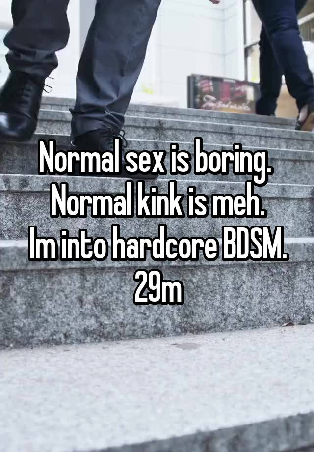 Normal sex is boring.  Normal kink is meh. Im into hardcore BDSM. 29m