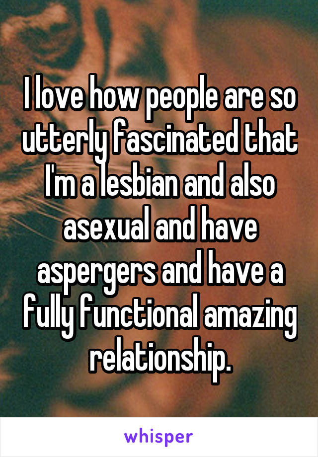 I love how people are so utterly fascinated that I'm a lesbian and also asexual and have aspergers and have a fully functional amazing relationship.