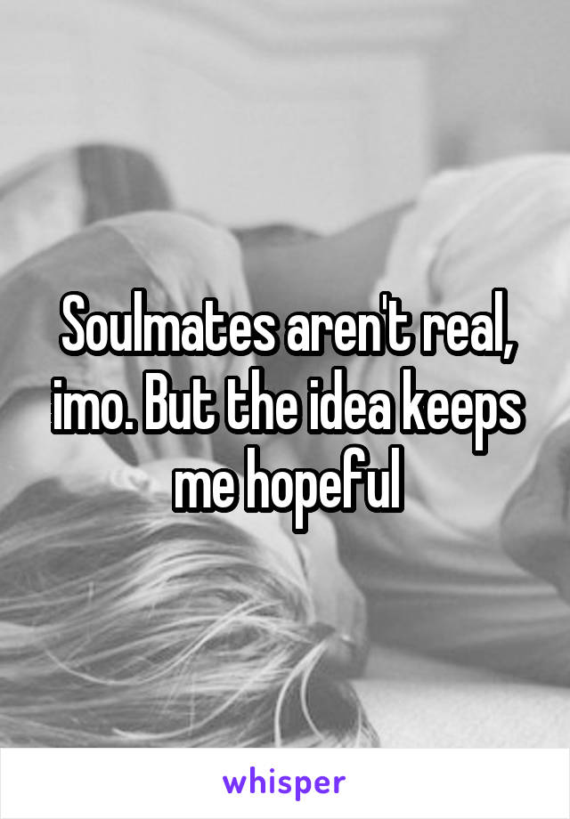 Soulmates aren't real, imo. But the idea keeps me hopeful