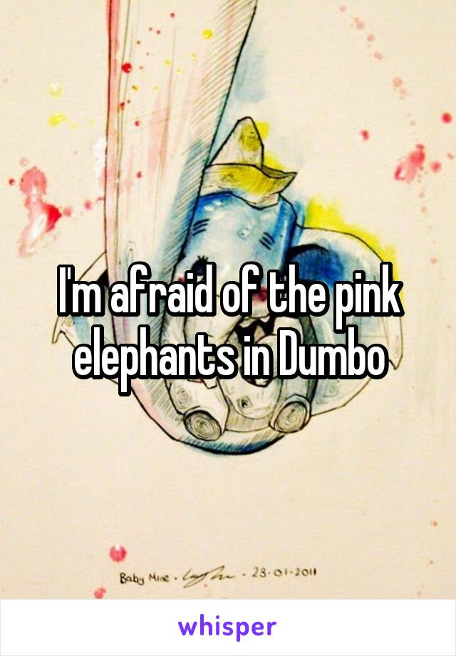 I'm afraid of the pink elephants in Dumbo