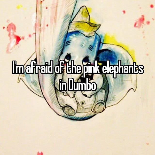I'm afraid of the pink elephants in Dumbo