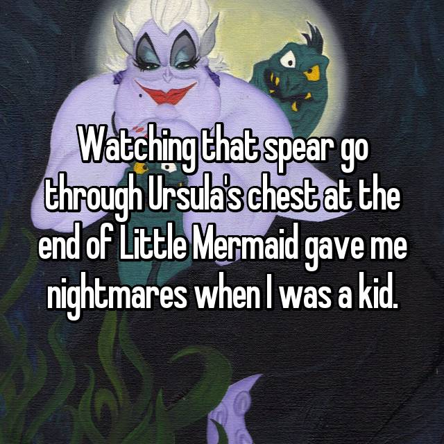 Watching that spear go through Ursula's chest at the end of Little Mermaid gave me nightmares when I was a kid.