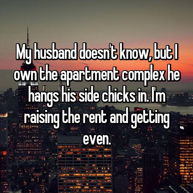 My husband doesn't know, but I own the apartment complex he hangs his side chicks in. I'm raising the rent and getting even.