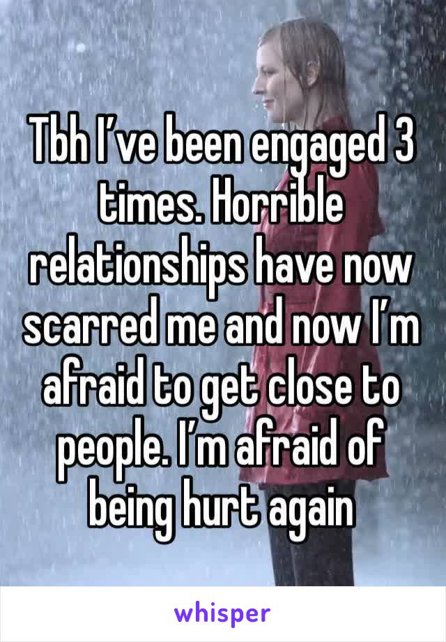 Tbh I've been engaged 3 times. Horrible relationships have now scarred me and now I'm afraid to get close to people. I'm afraid of being hurt again