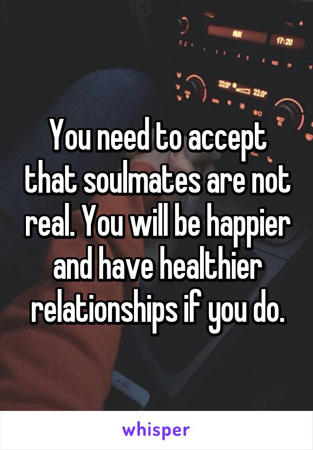 You need to accept that soulmates are not real. You will be happier and have healthier relationships if you do.