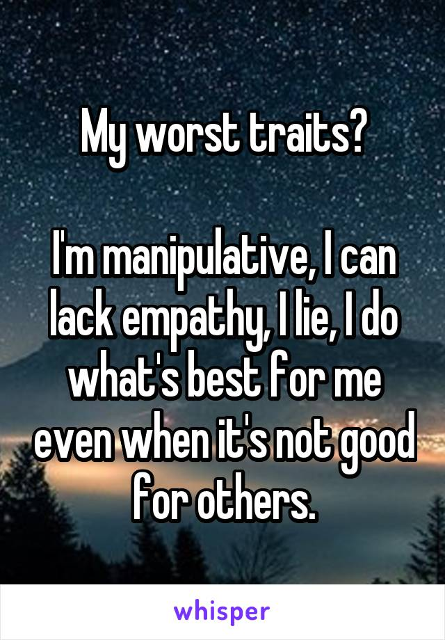 My worst traits?  I'm manipulative, I can lack empathy, I lie, I do what's best for me even when it's not good for others.