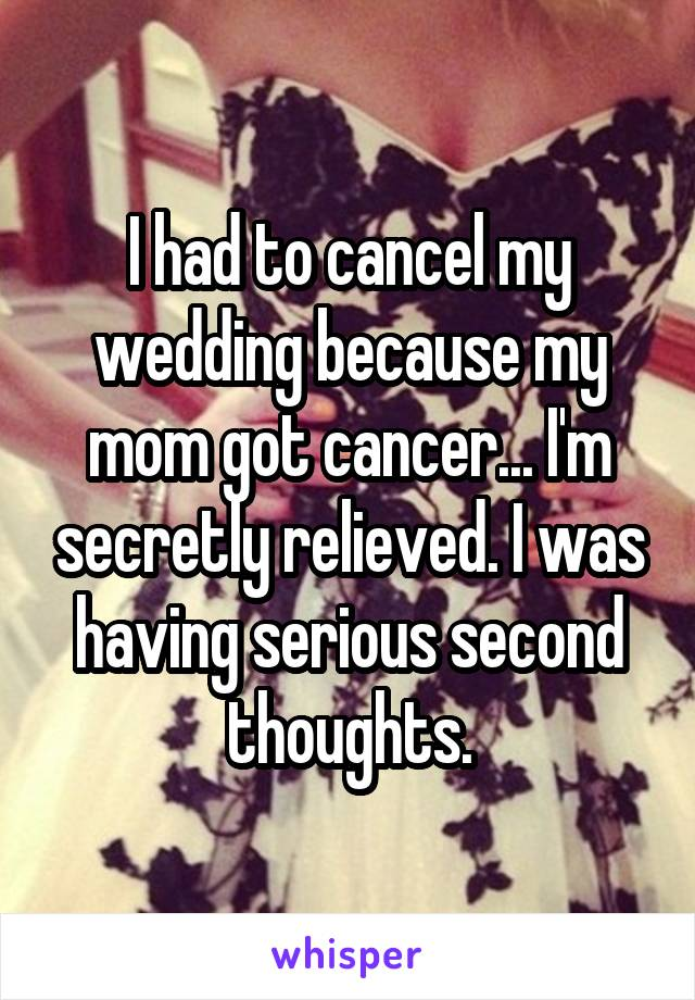 I had to cancel my wedding because my mom got cancer... I'm secretly relieved. I was having serious second thoughts.