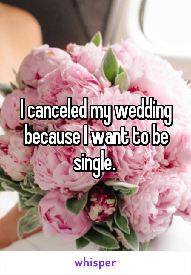 I canceled my wedding because I want to be single.