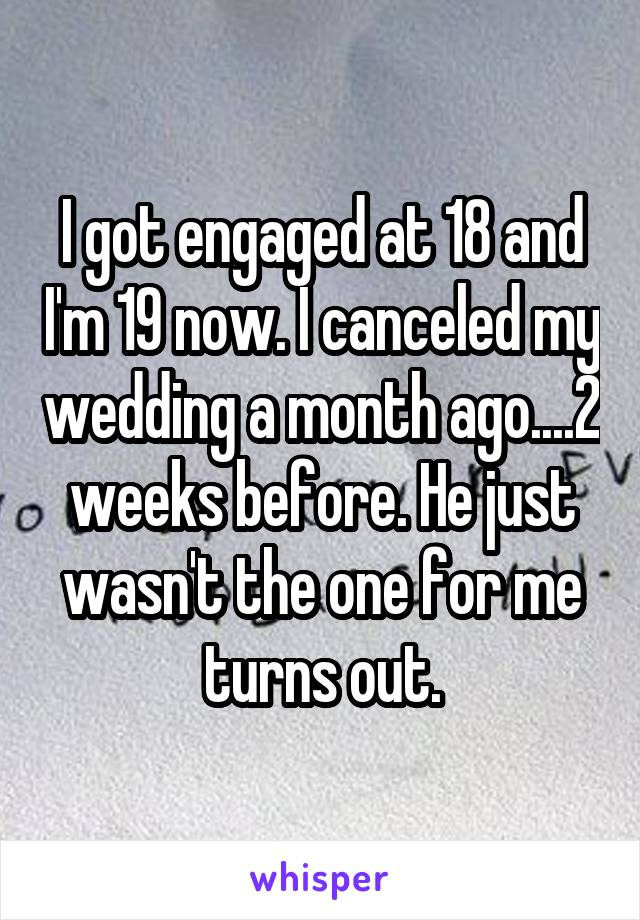I got engaged at 18 and I'm 19 now. I canceled my wedding a month ago....2 weeks before. He just wasn't the one for me turns out.