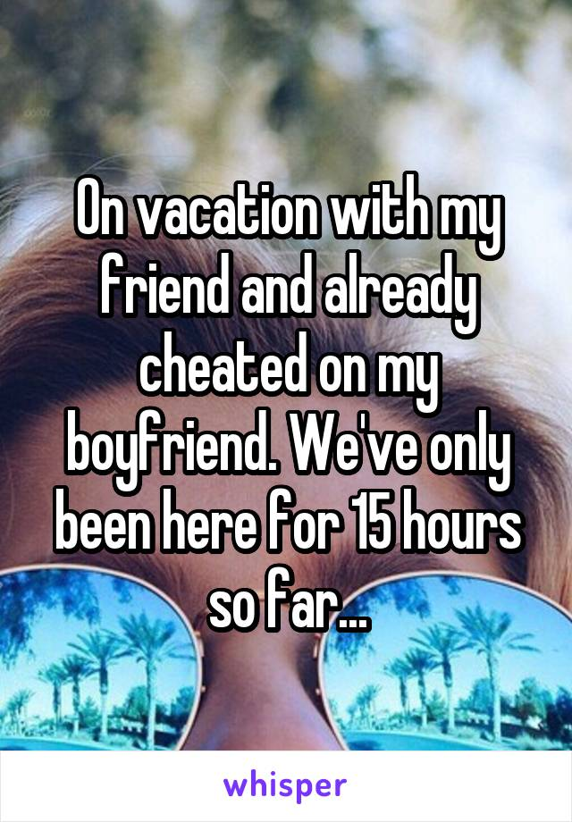 On vacation with my friend and already cheated on my boyfriend. We've only been here for 15 hours so far...