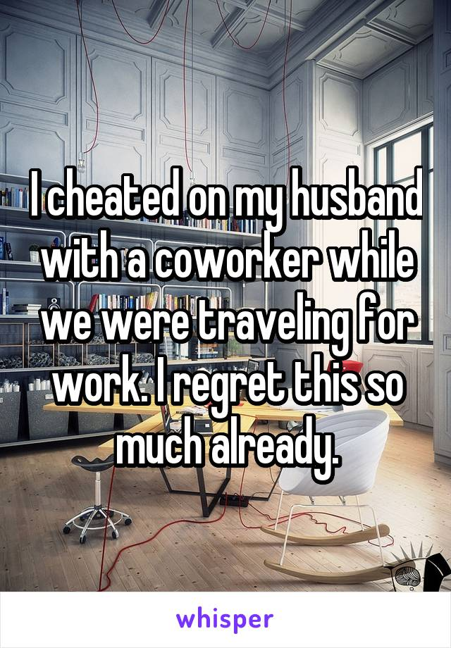 I cheated on my husband with a coworker while we were traveling for work. I regret this so much already.
