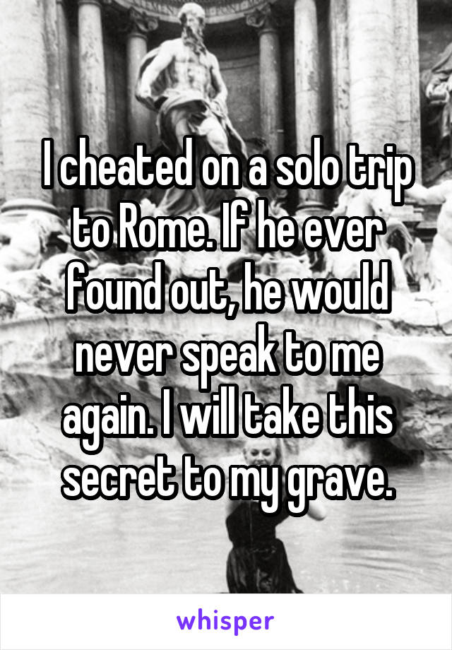 I cheated on a solo trip to Rome. If he ever found out, he would never speak to me again. I will take this secret to my grave.