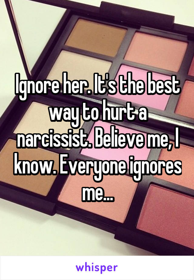 Ignore her  It's the best way to hurt a narcissist  Believe me, I